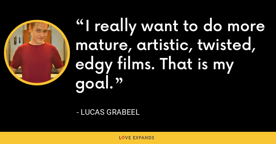 I really want to do more mature, artistic, twisted, edgy films. That is my goal. - Lucas Grabeel