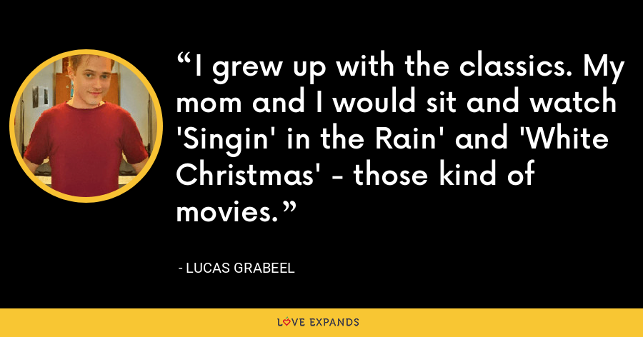 I grew up with the classics. My mom and I would sit and watch 'Singin' in the Rain' and 'White Christmas' - those kind of movies. - Lucas Grabeel