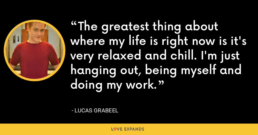The greatest thing about where my life is right now is it's very relaxed and chill. I'm just hanging out, being myself and doing my work. - Lucas Grabeel