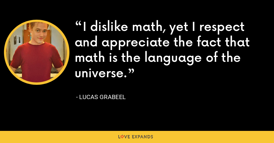 I dislike math, yet I respect and appreciate the fact that math is the language of the universe. - Lucas Grabeel