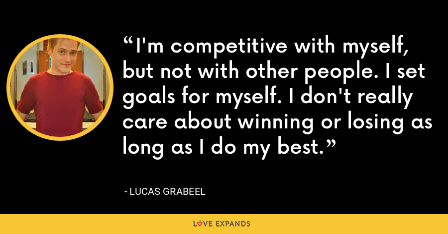 I'm competitive with myself, but not with other people. I set goals for myself. I don't really care about winning or losing as long as I do my best. - Lucas Grabeel
