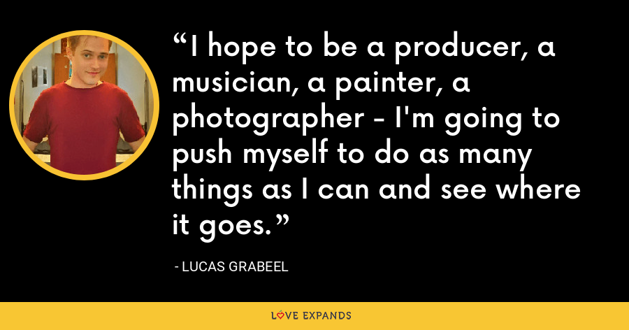 I hope to be a producer, a musician, a painter, a photographer - I'm going to push myself to do as many things as I can and see where it goes. - Lucas Grabeel