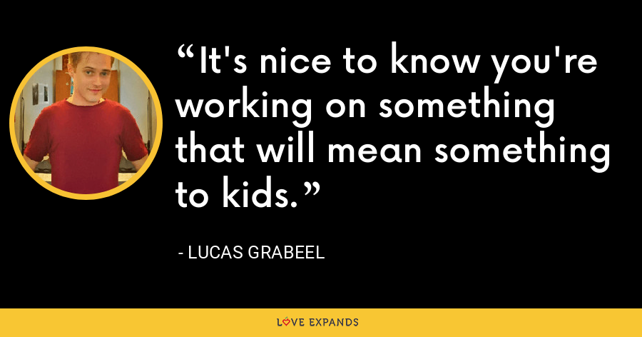 It's nice to know you're working on something that will mean something to kids. - Lucas Grabeel