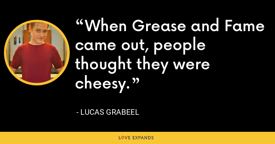 When Grease and Fame came out, people thought they were cheesy. - Lucas Grabeel