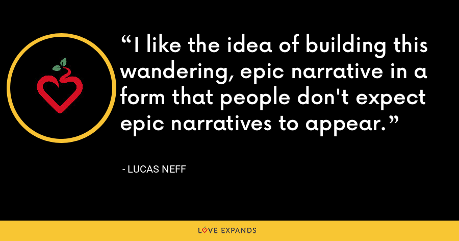 I like the idea of building this wandering, epic narrative in a form that people don't expect epic narratives to appear. - Lucas Neff