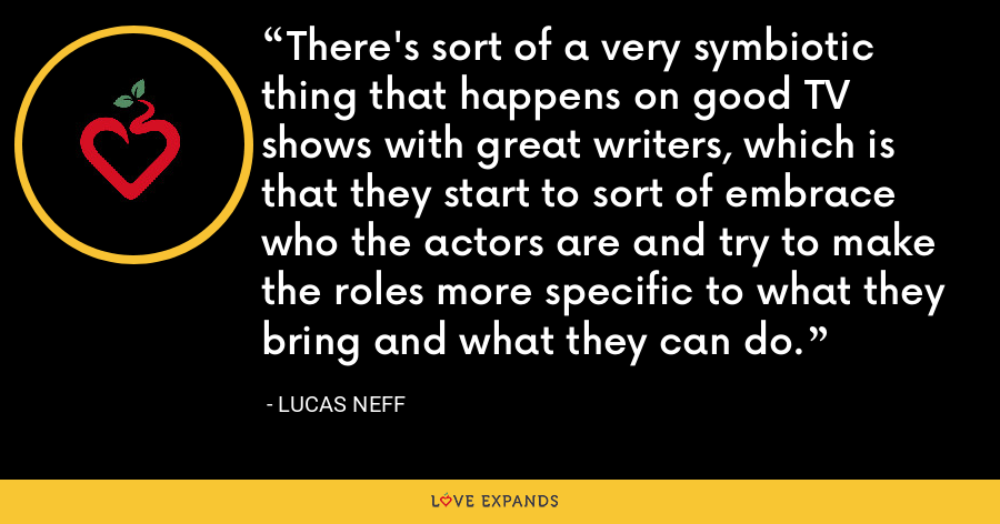 There's sort of a very symbiotic thing that happens on good TV shows with great writers, which is that they start to sort of embrace who the actors are and try to make the roles more specific to what they bring and what they can do. - Lucas Neff