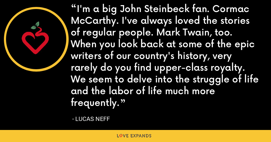 I'm a big John Steinbeck fan. Cormac McCarthy. I've always loved the stories of regular people. Mark Twain, too. When you look back at some of the epic writers of our country's history, very rarely do you find upper-class royalty. We seem to delve into the struggle of life and the labor of life much more frequently. - Lucas Neff