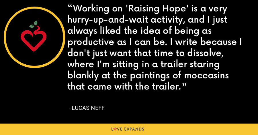 Working on 'Raising Hope' is a very hurry-up-and-wait activity, and I just always liked the idea of being as productive as I can be. I write because I don't just want that time to dissolve, where I'm sitting in a trailer staring blankly at the paintings of moccasins that came with the trailer. - Lucas Neff