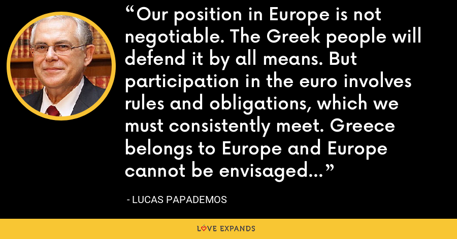 Our position in Europe is not negotiable. The Greek people will defend it by all means. But participation in the euro involves rules and obligations, which we must consistently meet. Greece belongs to Europe and Europe cannot be envisaged without Greece. - Lucas Papademos