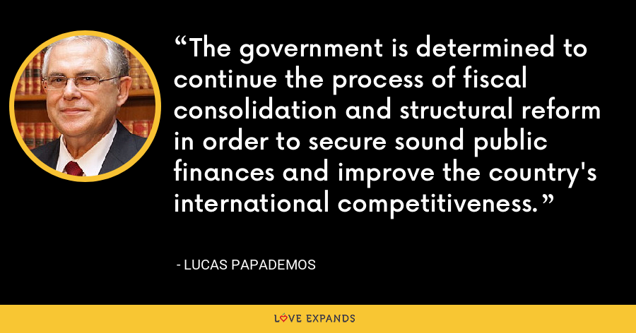 The government is determined to continue the process of fiscal consolidation and structural reform in order to secure sound public finances and improve the country's international competitiveness. - Lucas Papademos