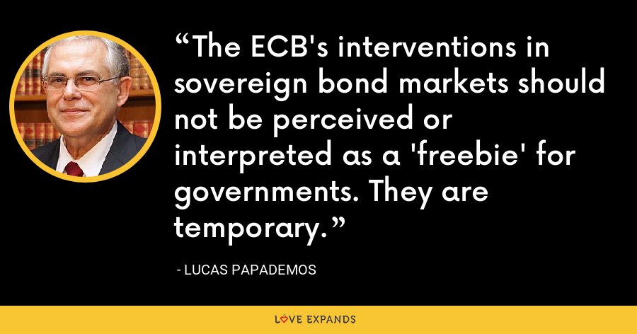 The ECB's interventions in sovereign bond markets should not be perceived or interpreted as a 'freebie' for governments. They are temporary. - Lucas Papademos