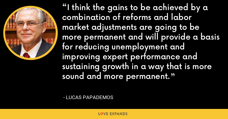 I think the gains to be achieved by a combination of reforms and labor market adjustments are going to be more permanent and will provide a basis for reducing unemployment and improving expert performance and sustaining growth in a way that is more sound and more permanent. - Lucas Papademos