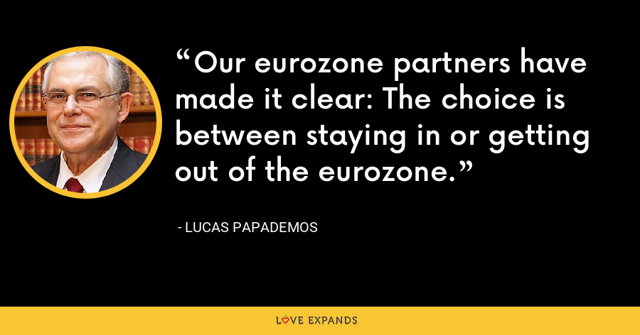 Our eurozone partners have made it clear: The choice is between staying in or getting out of the eurozone. - Lucas Papademos