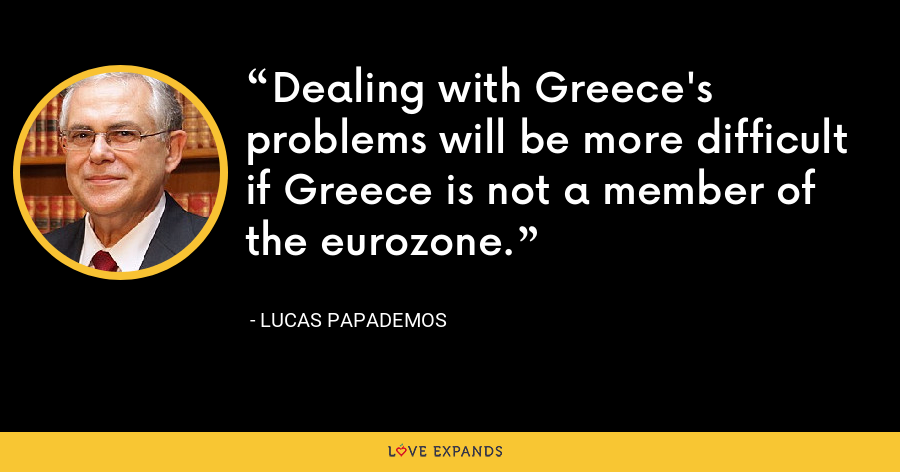 Dealing with Greece's problems will be more difficult if Greece is not a member of the eurozone. - Lucas Papademos