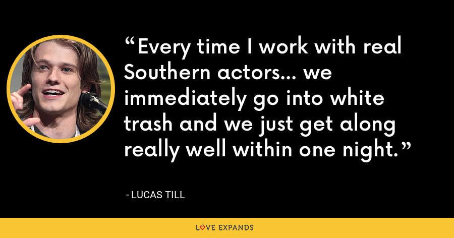 Every time I work with real Southern actors... we immediately go into white trash and we just get along really well within one night. - Lucas Till