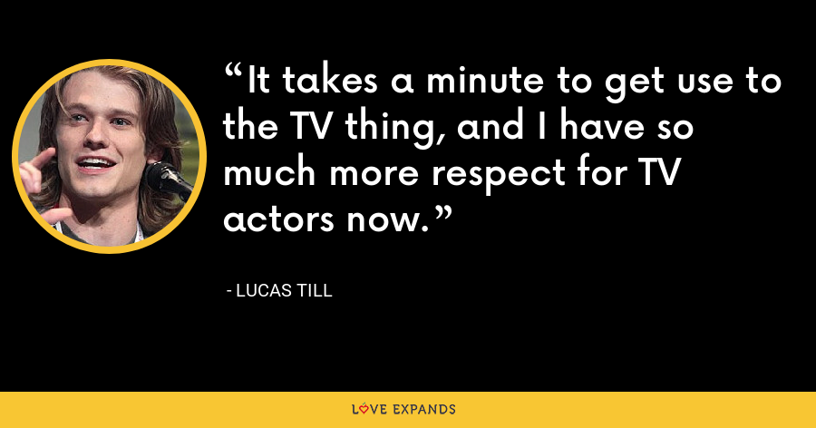 It takes a minute to get use to the TV thing, and I have so much more respect for TV actors now. - Lucas Till