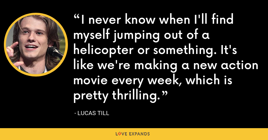 I never know when I'll find myself jumping out of a helicopter or something. It's like we're making a new action movie every week, which is pretty thrilling. - Lucas Till