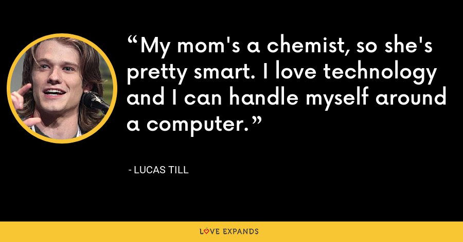 My mom's a chemist, so she's pretty smart. I love technology and I can handle myself around a computer. - Lucas Till