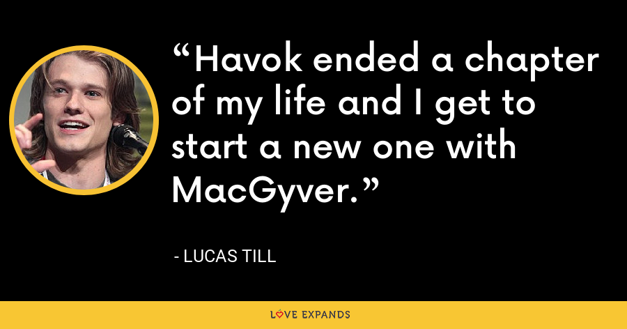 Havok ended a chapter of my life and I get to start a new one with MacGyver. - Lucas Till