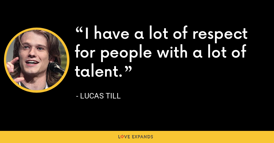 I have a lot of respect for people with a lot of talent. - Lucas Till