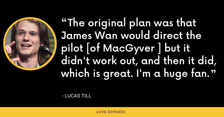 The original plan was that James Wan would direct the pilot [of MacGyver ] but it didn't work out, and then it did, which is great. I'm a huge fan. - Lucas Till