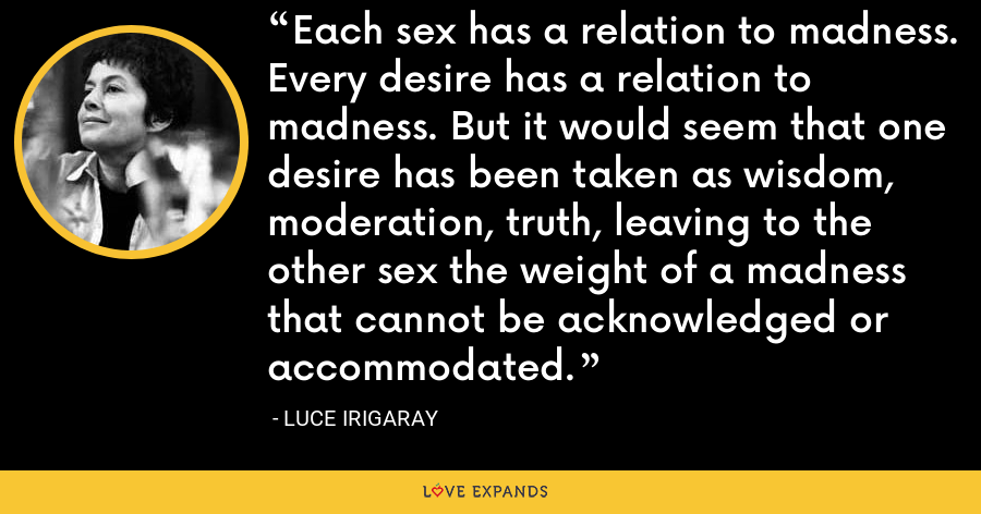 Each sex has a relation to madness. Every desire has a relation to madness. But it would seem that one desire has been taken as wisdom, moderation, truth, leaving to the other sex the weight of a madness that cannot be acknowledged or accommodated. - Luce Irigaray