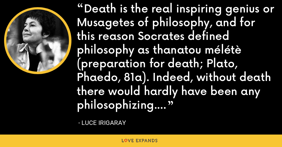 Death is the real inspiring genius or Musagetes of philosophy, and for this reason Socrates defined philosophy as thanatou mélétè (preparation for death; Plato, Phaedo, 81a). Indeed, without death there would hardly have been any philosophizing. - Luce Irigaray