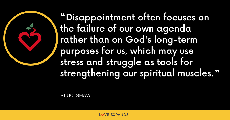 Disappointment often focuses on the failure of our own agenda rather than on God's long-term purposes for us, which may use stress and struggle as tools for strengthening our spiritual muscles. - Luci Shaw
