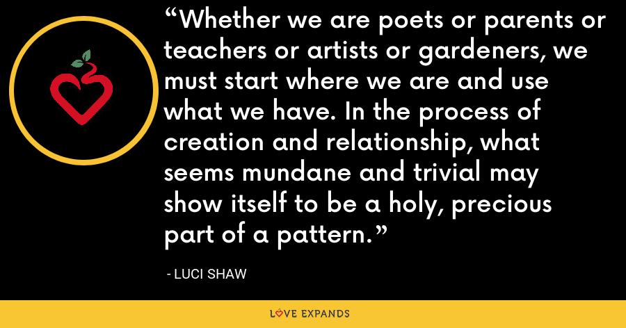 Whether we are poets or parents or teachers or artists or gardeners, we must start where we are and use what we have. In the process of creation and relationship, what seems mundane and trivial may show itself to be a holy, precious part of a pattern. - Luci Shaw