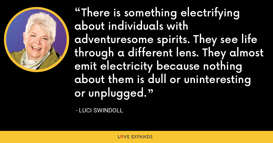 There is something electrifying about individuals with adventuresome spirits. They see life through a different lens. They almost emit electricity because nothing about them is dull or uninteresting or unplugged. - Luci Swindoll