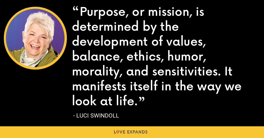 Purpose, or mission, is determined by the development of values, balance, ethics, humor, morality, and sensitivities. It manifests itself in the way we look at life. - Luci Swindoll