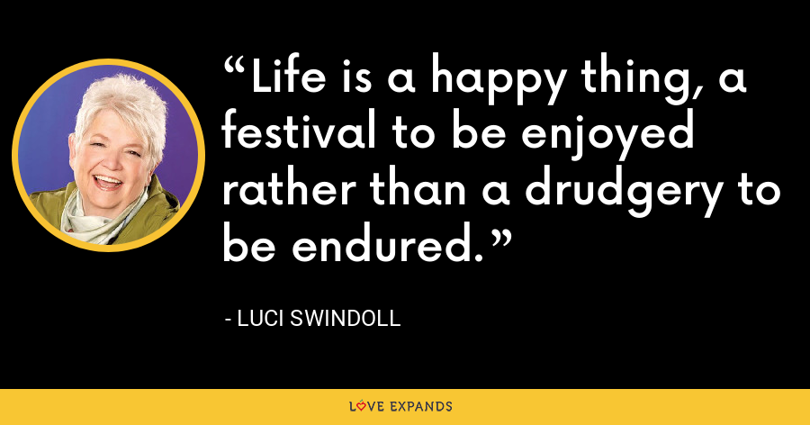 Life is a happy thing, a festival to be enjoyed rather than a drudgery to be endured. - Luci Swindoll