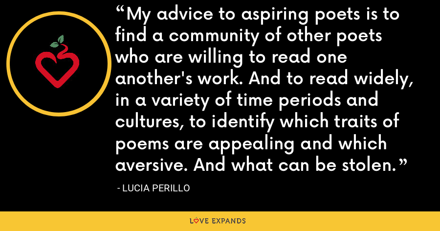 My advice to aspiring poets is to find a community of other poets who are willing to read one another's work. And to read widely, in a variety of time periods and cultures, to identify which traits of poems are appealing and which aversive. And what can be stolen. - Lucia Perillo