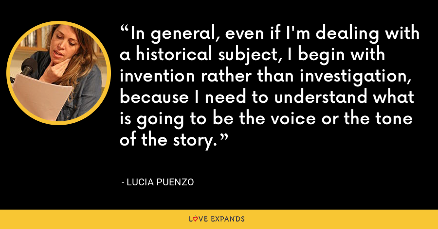 In general, even if I'm dealing with a historical subject, I begin with invention rather than investigation, because I need to understand what is going to be the voice or the tone of the story. - Lucia Puenzo