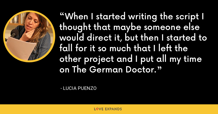 When I started writing the script I thought that maybe someone else would direct it, but then I started to fall for it so much that I left the other project and I put all my time on The German Doctor. - Lucia Puenzo