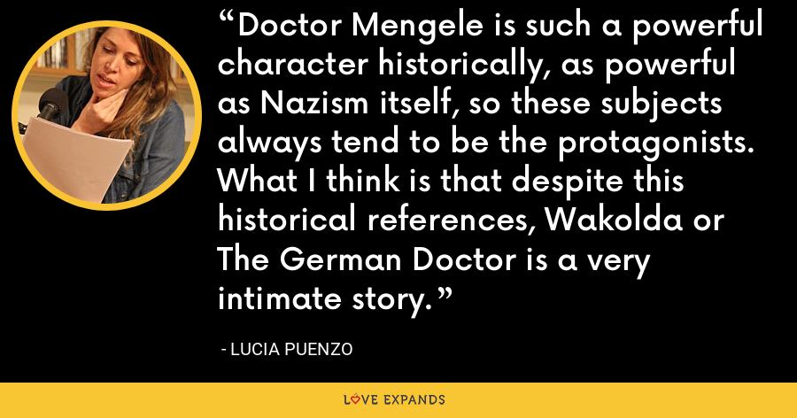 Doctor Mengele is such a powerful character historically, as powerful as Nazism itself, so these subjects always tend to be the protagonists. What I think is that despite this historical references, Wakolda or The German Doctor is a very intimate story. - Lucia Puenzo