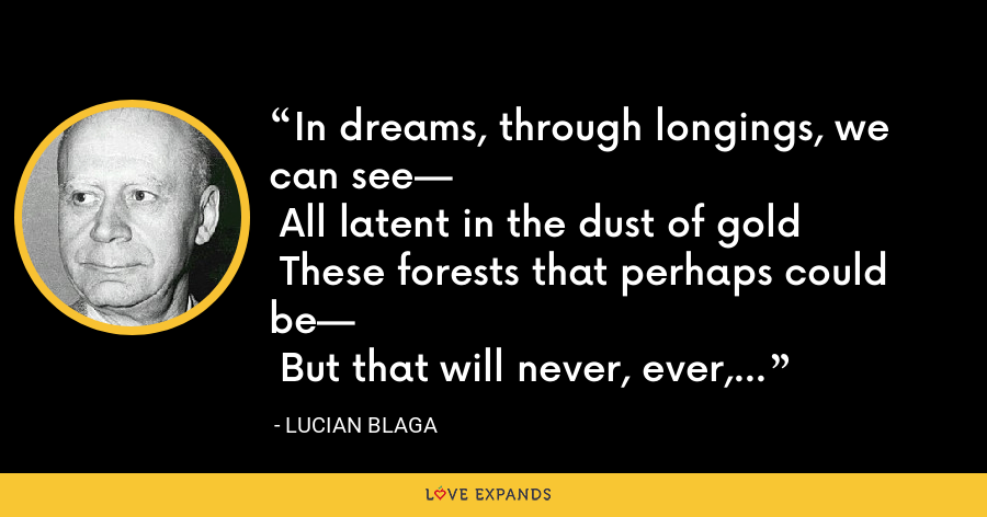 In dreams, through longings, we can see— All latent in the dust of gold These forests that perhaps could be— But that will never, ever, grow. - Lucian Blaga
