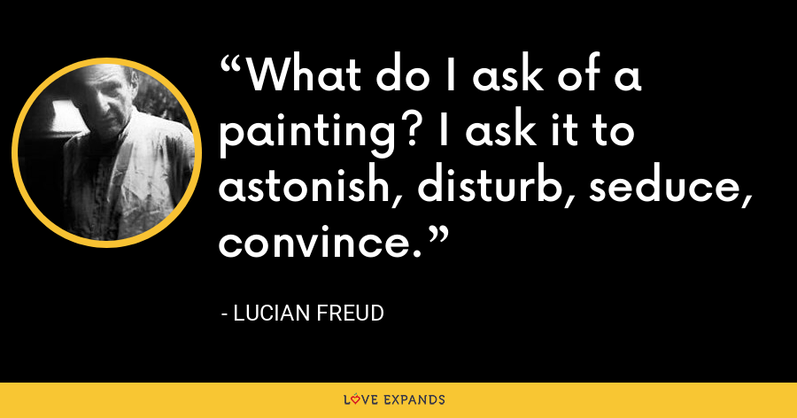 What do I ask of a painting? I ask it to astonish, disturb, seduce, convince. - Lucian Freud