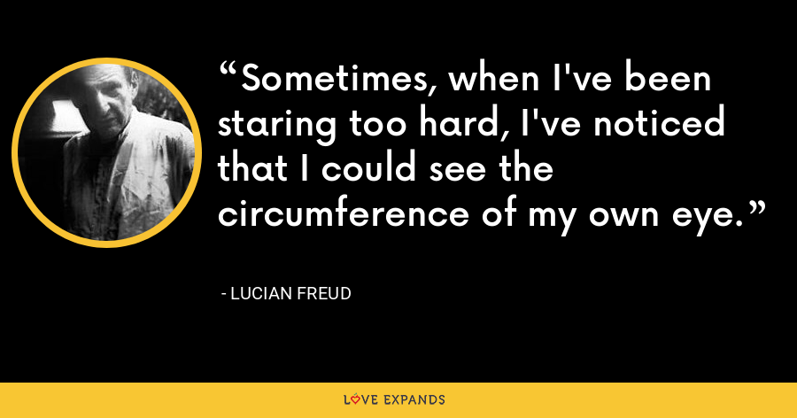 Sometimes, when I've been staring too hard, I've noticed that I could see the circumference of my own eye. - Lucian Freud