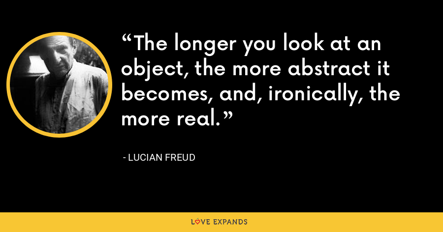 The longer you look at an object, the more abstract it becomes, and, ironically, the more real. - Lucian Freud