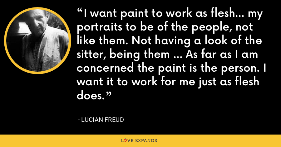 I want paint to work as flesh... my portraits to be of the people, not like them. Not having a look of the sitter, being them ... As far as I am concerned the paint is the person. I want it to work for me just as flesh does. - Lucian Freud
