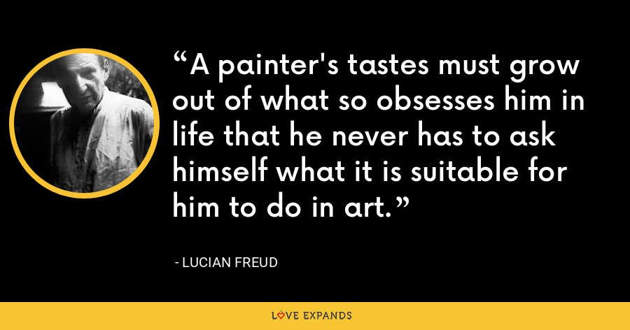 A painter's tastes must grow out of what so obsesses him in life that he never has to ask himself what it is suitable for him to do in art. - Lucian Freud