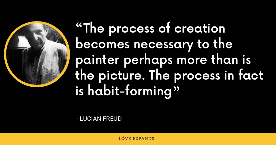 The process of creation becomes necessary to the painter perhaps more than is the picture. The process in fact is habit-forming - Lucian Freud