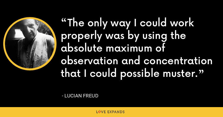 The only way I could work properly was by using the absolute maximum of observation and concentration that I could possible muster. - Lucian Freud