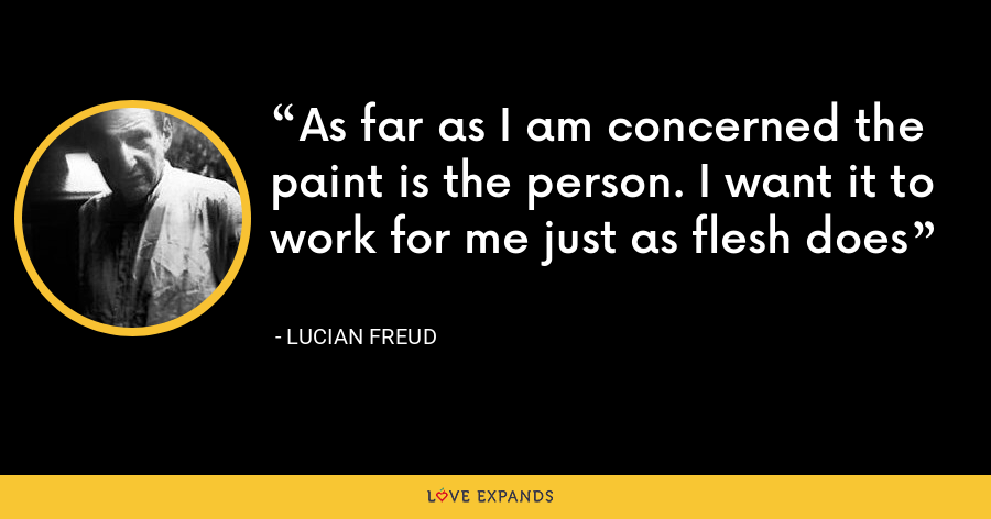 As far as I am concerned the paint is the person. I want it to work for me just as flesh does - Lucian Freud