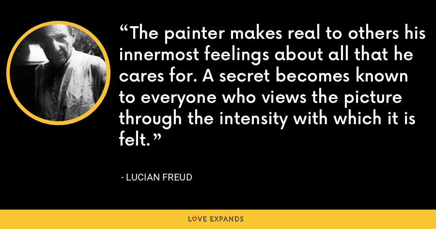 The painter makes real to others his innermost feelings about all that he cares for. A secret becomes known to everyone who views the picture through the intensity with which it is felt. - Lucian Freud