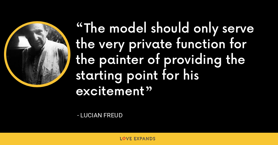 The model should only serve the very private function for the painter of providing the starting point for his excitement - Lucian Freud