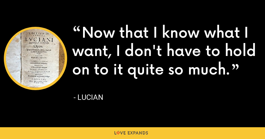 Now that I know what I want, I don't have to hold on to it quite so much. - Lucian
