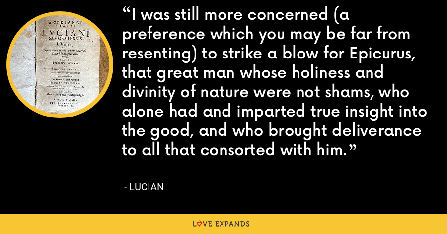 I was still more concerned (a preference which you may be far from resenting) to strike a blow for Epicurus, that great man whose holiness and divinity of nature were not shams, who alone had and imparted true insight into the good, and who brought deliverance to all that consorted with him. - Lucian