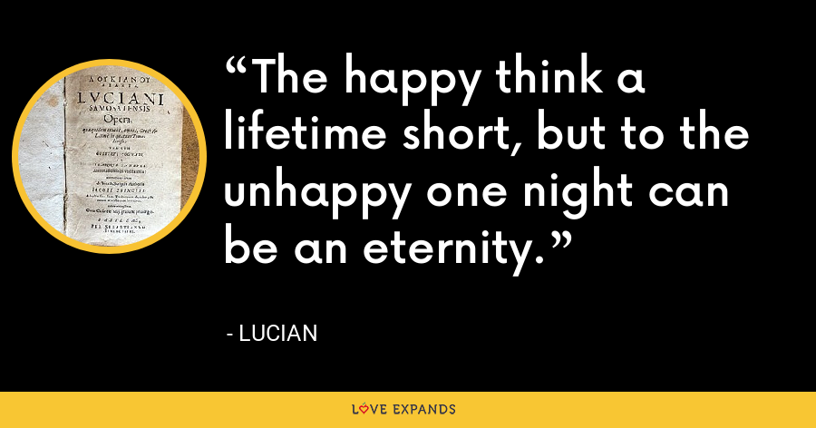 The happy think a lifetime short, but to the unhappy one night can be an eternity. - Lucian